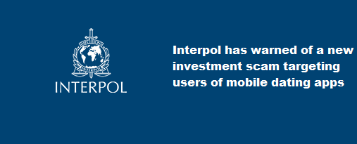 Interpol has warned of a new investment scam targeting users of mobile dating apps